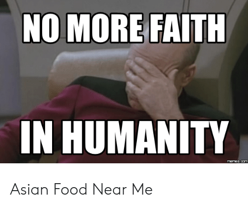 Faith Meme: NO MORE FAITH  IN HUMANITY  memes com Asian Food Near Me