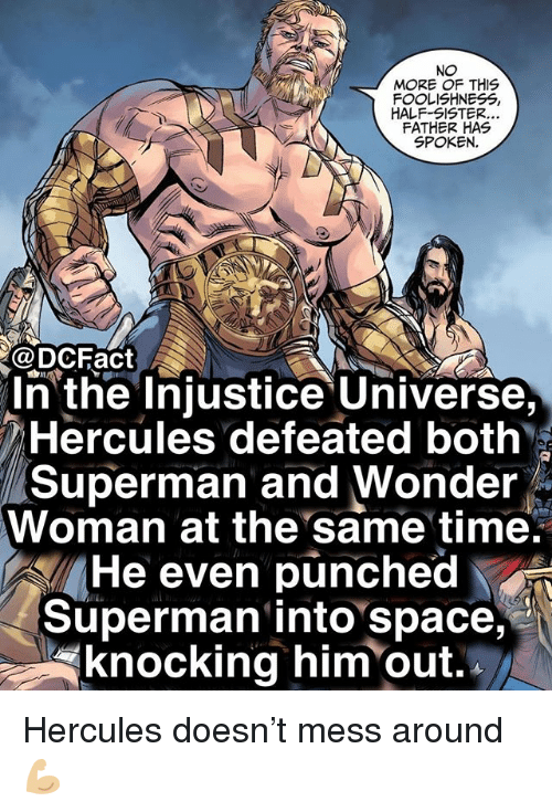 hercules: NO  MORE OF THIS  FOOLISHNESS,  HALF-SISTER  FATHER HAS  SPOKEN.  @DCFact  n the Injustice Universe,  Hercules defeated both  Superman and Wonder  Woman at the same time.  He even punched  Superman into space,  knocking him out. Hercules doesn't mess around 💪🏼