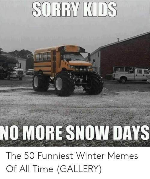Memes, Winter, and Snow: NO MORE SNOW DAYS The 50 Funniest Winter Memes Of All Time (GALLERY)