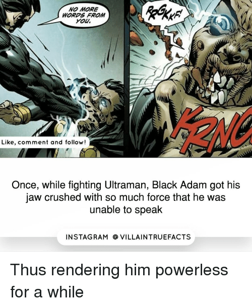 black adam: NO MORE  WORDS FROM  You.  Like, comment and follow!  Once, while fighting Ultraman, Black Adam got his  jaw crushed with so much force that he was  unable to speak  IN STAG RAM O VILLAINTRUEFACTS Thus rendering him powerless for a while