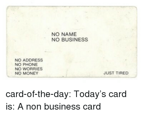 Money, Phone, and Tumblr: NO NAME  NO BUSINESS  NO ADDRESS  NO PHONE  NO WORRIES  NO MONEY  JUST TIRED card-of-the-day: Today's card is: A non business card