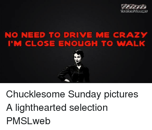 Lighthearted: NO NEED TO DRIVE ME CRAZY  I'M CLOSE ENOUGH TO WALK <p>Chucklesome Sunday pictures  A lighthearted selection  PMSLweb </p>