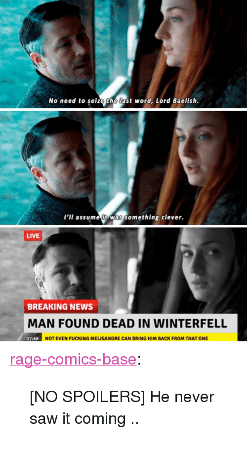 """Never Saw It: No need to seize the last word, Lord Baelish.  l'il assume t was something clever.  LIVE  BREAKING NEWS  MAN FOUND DEAD IN WINTERFELL  NOT EVEN FUCKING MELISANDRE CAN BRING HIM BACK FROM THAT ONE <p><a href=""""http://ragecomicsbase.com/post/163252194117/no-spoilers-he-never-saw-it-coming"""" class=""""tumblr_blog"""">rage-comics-base</a>:</p>  <blockquote><p>[NO SPOILERS] He never saw it coming ..</p></blockquote>"""