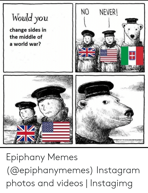 Instagimg: NO NEVER!  Would you  change sides in  the middle of  a world war?  N2 Epiphany Memes (@epiphanymemes) Instagram photos and videos | Instagimg