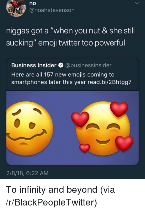 "Blackpeopletwitter, Emoji, and Twitter: no  @noahstevenson  niggas got a ""when you nut & she still  sucking"" emoji twitter too powerful  Business Insider @businessinsider  Here are all 157 new emojis coming to  smartphones later this year read.bi/2Bhtgg7  2/8/18, 6:22 AM <p>To infinity and beyond (via /r/BlackPeopleTwitter)</p>"