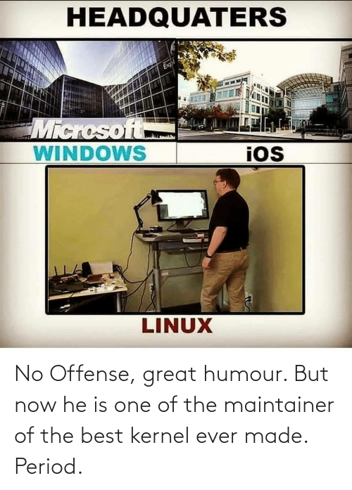 the best: No Offense, great humour. But now he is one of the maintainer of the best kernel ever made. Period.