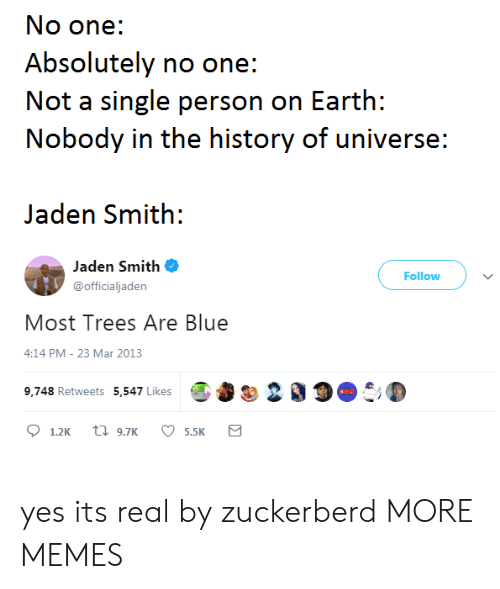Dank, Jaden Smith, and Memes: No one:  Absolutely no one:  Not a single person on Earth:  Nobody in the history of universe:  Jaden Smith:  Jaden Smith  @officialjaden  Follow  Most Trees Are Blue  4:14 PM- 23 Mar 2013  9,748 Retweets 5,547 LikesO 200 yes its real by zuckerberd MORE MEMES