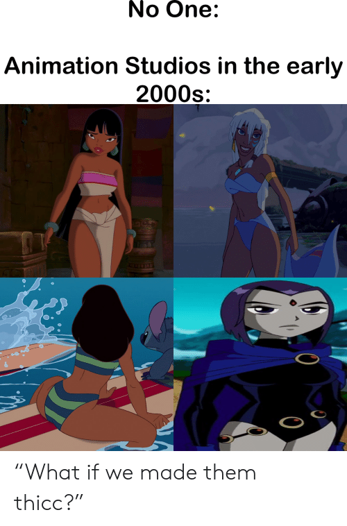 "early 2000s: No One:  Animation Studios in the early  2000s ""What if we made them thicc?"""