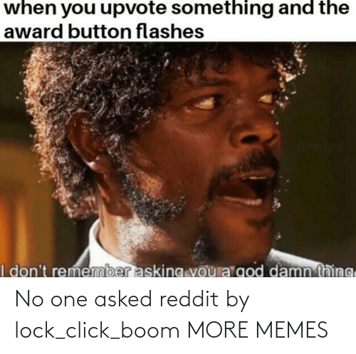 Click: No one asked reddit by lock_click_boom MORE MEMES
