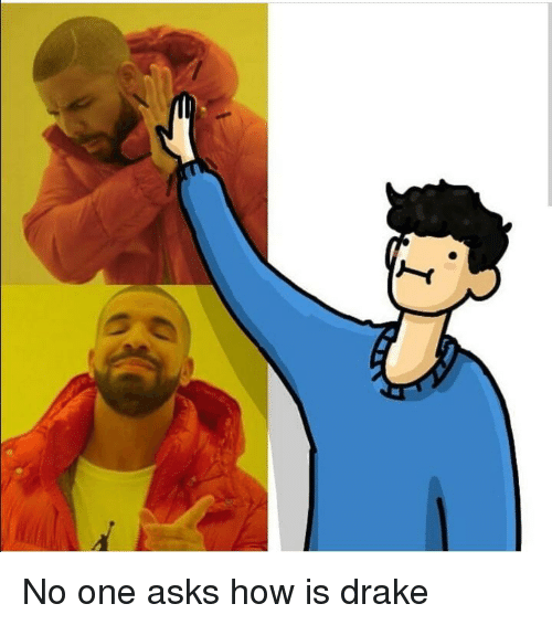 Drake, Asks, and How: No one asks how is drake