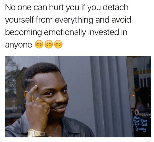 Detach: No one can hurt you if you detach  yourself from everything and avoid  becoming emotionally invested in  anyone  OPening  Mon  Tut-Thu  Tri-Sal  Sundan