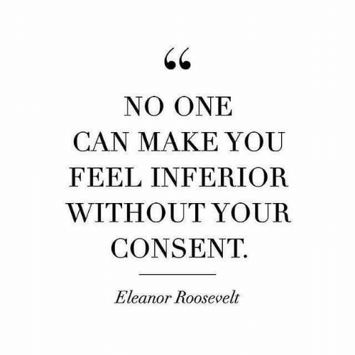 Eleanor Roosevelt, Can, and One: NO ONE  CAN MAKE YOU  FEEL INFERIOR  WITHOUT YOUR  CONSENT  Eleanor Roosevelt