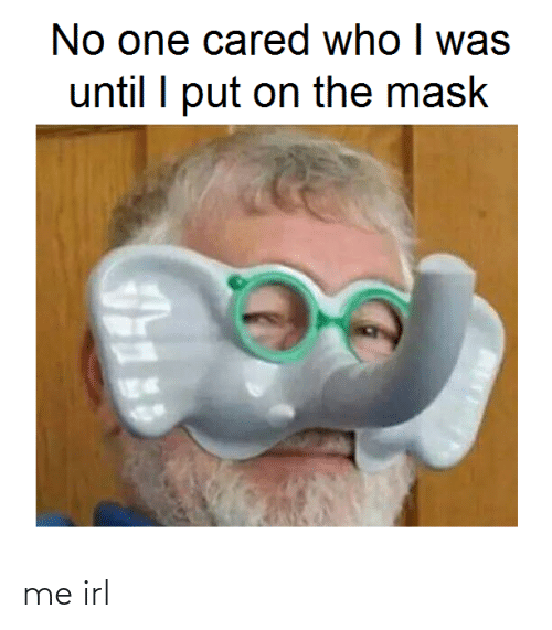 Who I: No one cared who I was  until I put on the mask me irl
