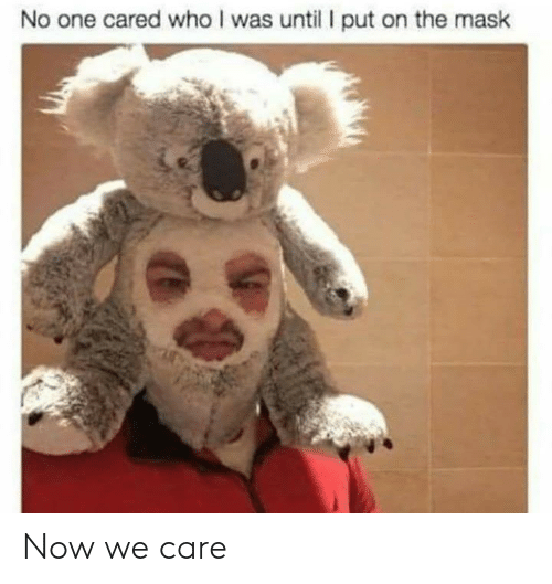 Who I: No one cared who I was until put on the mask Now we care