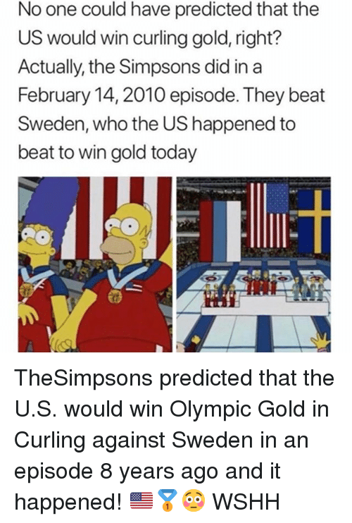 Memes, The Simpsons, and Wshh: No one could have predicted that the  US would win curling gold, right?  Actually, the Simpsons did in a  February 14, 2010 episode. They beat  Sweden, who the US happened to  beat to win gold today TheSimpsons predicted that the U.S. would win Olympic Gold in Curling against Sweden in an episode 8 years ago and it happened! 🇺🇸🥇😳 WSHH