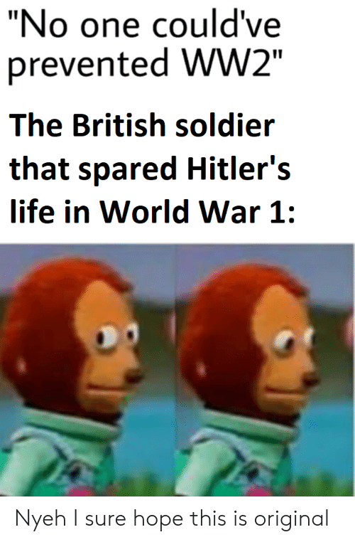 "Life, World, and British: ""No one could've  prevented WW2""  The British soldier  that spared Hitler's  life in World War 1: Nyeh I sure hope this is original"