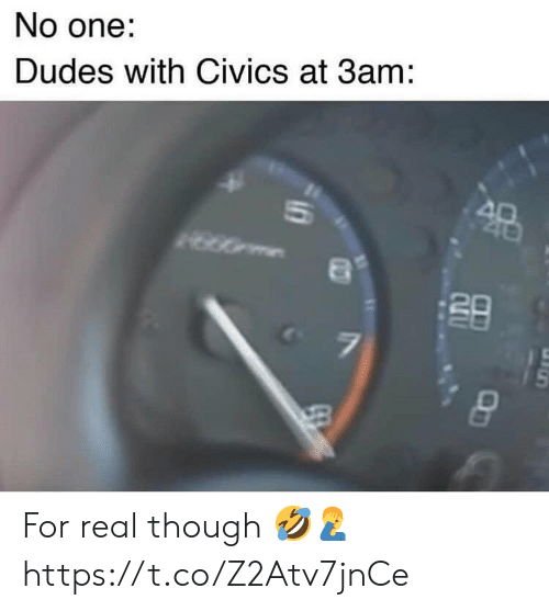One, Real, and For: No one:  Dudes with Civics at 3am: For real though 🤣🤦♂️ https://t.co/Z2Atv7jnCe
