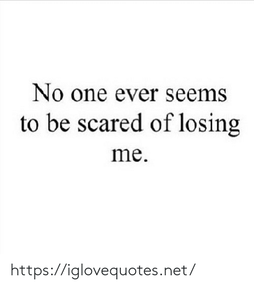 losing: No one ever seems  to be scared of losing  me. https://iglovequotes.net/
