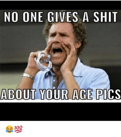 Shit, Hood, and One: NO ONE GIVES A SHIT  ABOUT YOUR AGE PI  CS 😂💯