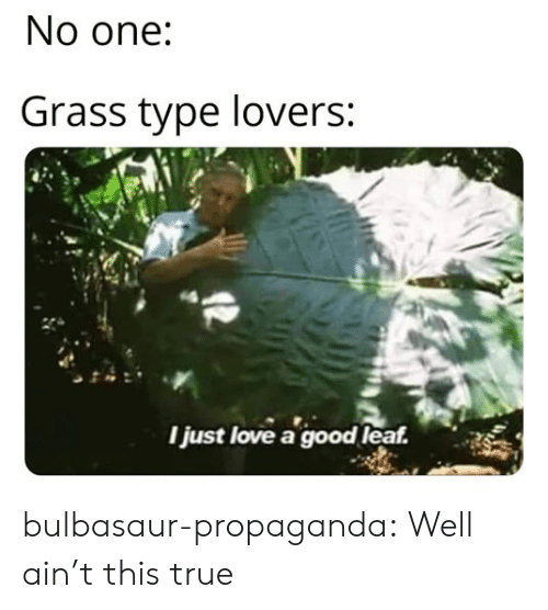 Bulbasaur, Love, and True: No one:  Grass type lovers:  Ijust love a good leaf. bulbasaur-propaganda:  Well ain't this true