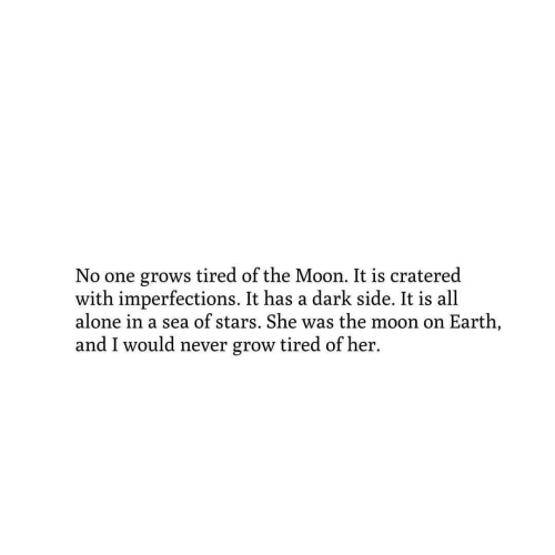 Being Alone, Earth, and Moon: No one grows tired of the Moon. It is cratered  with imperfections. It has a dark side. It is all  alone in a sea of stars. She was the moon on Earth,  and I would never grow tired of her