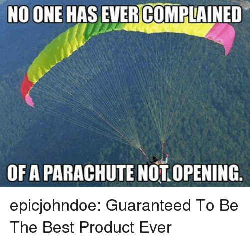 parachute: NO ONE HAS EVER  COMPLAINED  OF A PARACHUTE NOT OPENING epicjohndoe:  Guaranteed To Be The Best Product Ever
