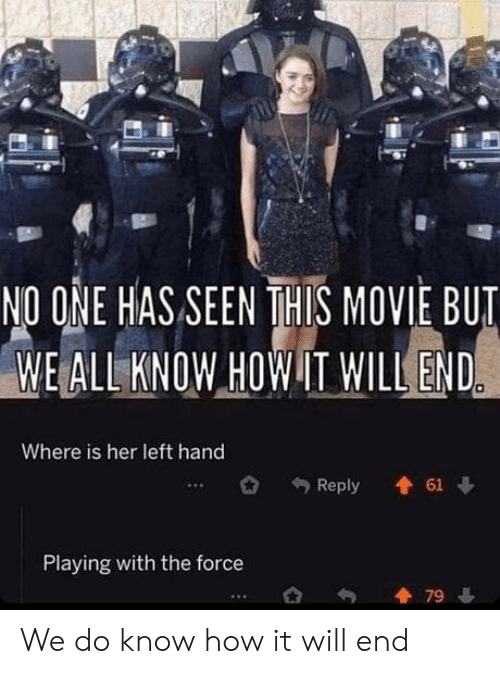 Movie, How, and Her: NO ONE HAS SEEN THIS MOVIE BUT  WE ALL KNOW HOW IT WILL END  Where is her left hand  61  Reply  Playing with the force  79 We do know how it will end