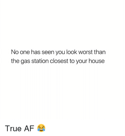 Af, Memes, and True: No one has seen you look worst than  the gas station closest to your house True AF 😂
