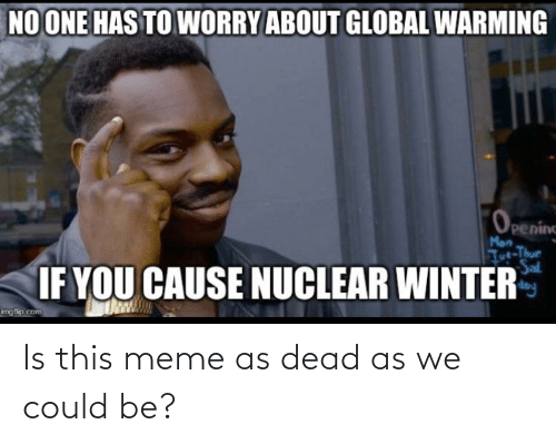 tut: NO ONE HAS TO WORRY ABOUT GLOBAL WARMING  Peninc  Man  Tut-Thue  Sal  IF YOU CAUSE NUCLEAR WINTER  imgfip.com Is this meme as dead as we could be?