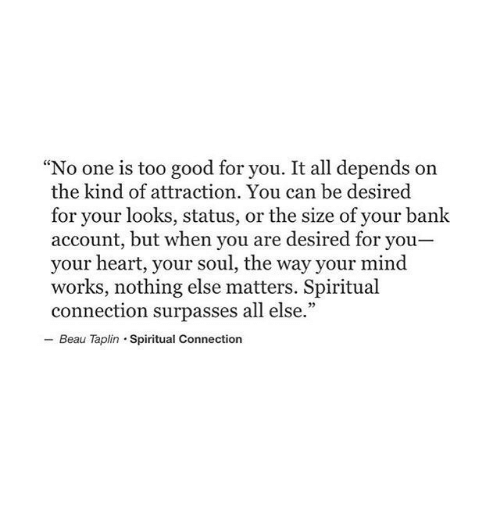 """too-good-for-you: """"No one is too good for you. It all depends on  the kind of attraction. You can be desired  for your looks, status, or the size of your bank  account, but when you are desired for you  your heart, your soul, the way your mind  works, nothing else matters. Spiritual  connection surpasses all else.""""  Beau Taplin Spiritual Connection"""