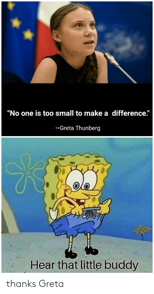 """little buddy: """"No one is too small to make a difference.""""  -Greta Thunberg  Hear that little buddy thanks Greta"""