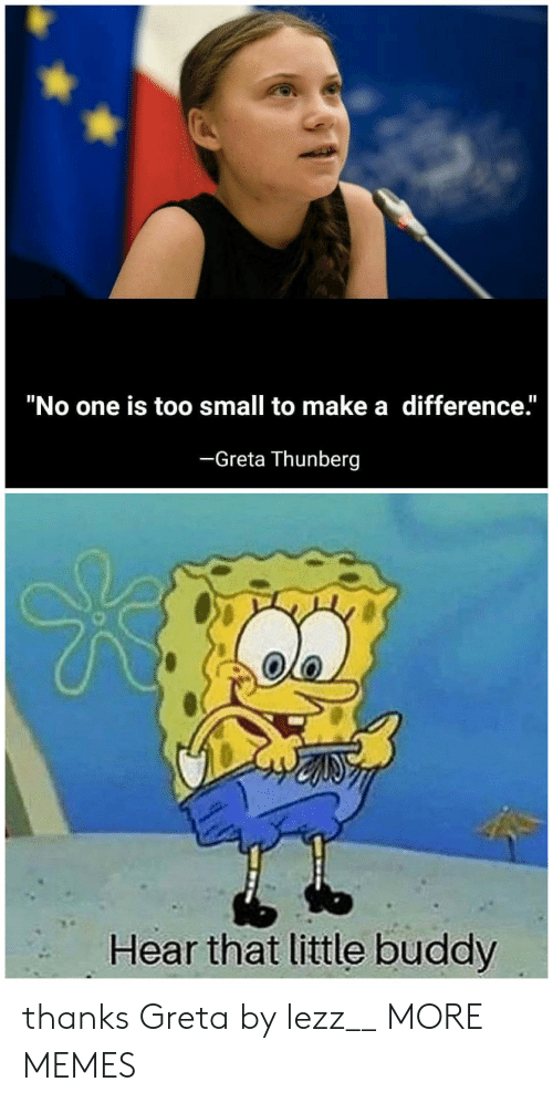 "hear that: ""No one is too small to make a difference.""  -Greta Thunberg  Hear that little buddy thanks Greta by lezz__ MORE MEMES"
