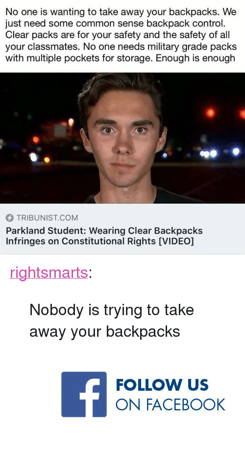 """Military Grade: No one is wanting to take away your backpacks. We  just need some common sense backpack control.  Clear packs are for your safety and the safety of all  your classmates. No one needs military grade packs  with multiple pockets for storage. Enough is enough  TRIBUNIST.COM  Parkland Student: Wearing Clear Backpacks  Infringes on Constitutional Rights [VIDEO] <p><a href=""""https://rightsmarts.tumblr.com/post/172237996690/nobody-is-trying-to-take-away-your-backpacks"""" class=""""tumblr_blog"""">rightsmarts</a>:</p> <blockquote>Nobody is trying to take away your backpacks<br/><a href=""""https://www.facebook.com/RightSmartsConservativeNews""""><figure class=""""tmblr-full"""" data-orig-height=""""150"""" data-orig-width=""""375"""" data-orig-src=""""https://78.media.tumblr.com/a6a5206c30218e650983236d1ddbf1f2/tumblr_ow772kQn8b1vbx6yro1_400.jpg""""><img src=""""https://78.media.tumblr.com/ad0219ca18b68be1c560151992a6fdd3/tumblr_inline_p90vz2rE0F1rw09tq_540.jpg"""" data-orig-height=""""150"""" data-orig-width=""""375"""" data-orig-src=""""https://78.media.tumblr.com/a6a5206c30218e650983236d1ddbf1f2/tumblr_ow772kQn8b1vbx6yro1_400.jpg""""/></figure></a> </blockquote>"""