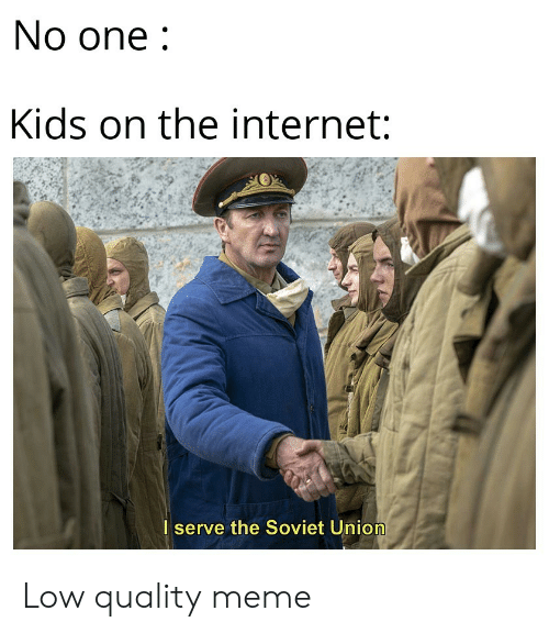 Internet, Meme, and Kids: No one  Kids on the internet:  I serve the Soviet Union Low quality meme