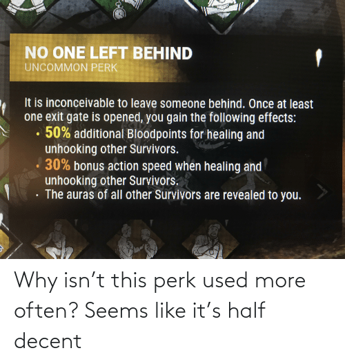 inconceivable: NO ONE LEFT BEHIND  UNCOMMON PERK  It is inconceivable to leave someone behind. Once at least  one exit gate is opened, you gain the following effects:  50% additional Bloodpoints for healing and  unhooking other Survivors.  30% bonus action speed when healing and  unhooking other Survivors.  The auras of all other Survivors are revealed to you. Why isn't this perk used more often? Seems like it's half decent