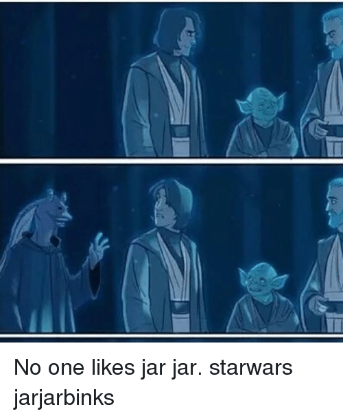 Memes, 🤖, and Starwars: No one likes jar jar. starwars jarjarbinks