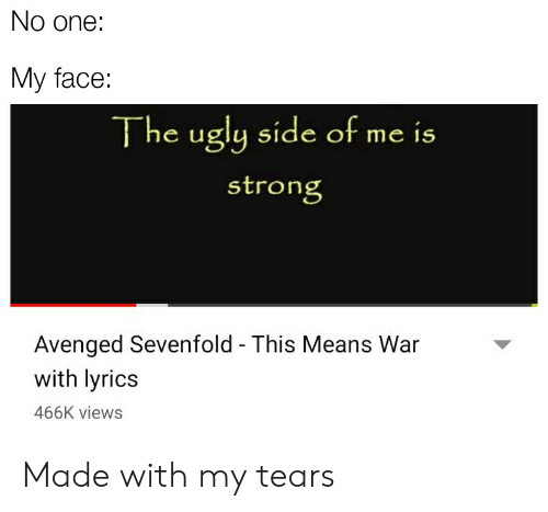 Ugly, Lyrics, and Dank Memes: No one:  My face:  The ugly side of me is  stron  Avenged Sevenfold - This Means War  with lyrics  466K views Made with my tears