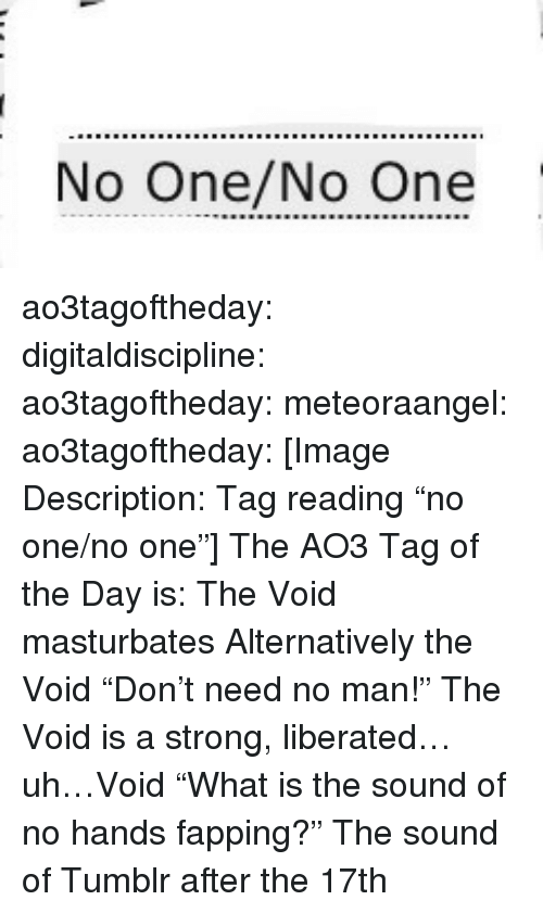 """Target, Tumblr, and Blog: No One/No One ao3tagoftheday:  digitaldiscipline:  ao3tagoftheday: meteoraangel:   ao3tagoftheday:  [Image Description: Tag reading """"no one/no one""""]  The AO3 Tag of the Day is: The Void masturbates   Alternatively the Void """"Don't need no man!""""   The Void is a strong, liberated…uh…Void  """"What is the sound of no hands fapping?""""  The sound of Tumblr after the 17th"""