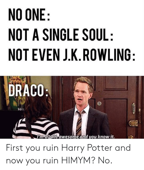 himym: NO ONE:  NOT A SINGLE SOUL:  NOT EVEN J.K.ROWLING:  DRACO  I'm 100% awesome.and you know it. First you ruin Harry Potter and now you ruin HIMYM? No.