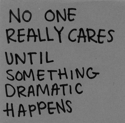 dramatic: NO ONE  REALLY CARES  UNTIL  SOMETHING  DRAMATIC  HAPPENS