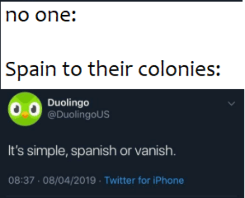 Iphone, Spanish, and Twitter: no one:  Spain to their colonies:  Duolingo  @DuolingoUS  It's simple, spanish or vanish.  08:37 08/04/2019 Twitter for iPhone