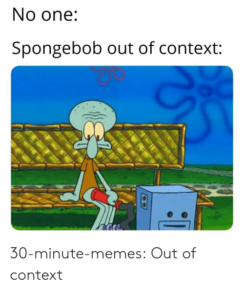 Memes, SpongeBob, and Tumblr: No one:  Spongebob out of context: 30-minute-memes:  Out of context