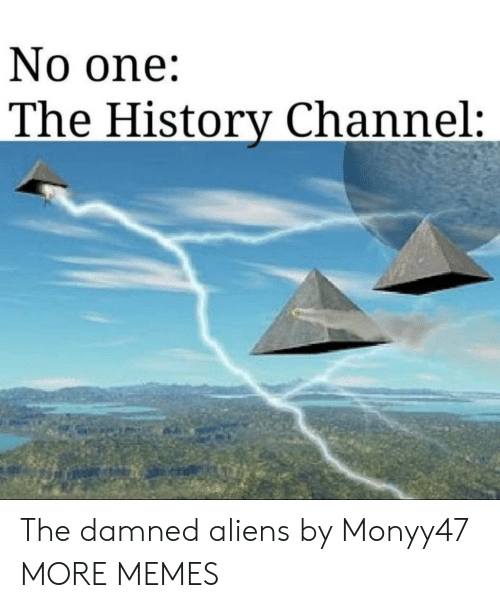 Aliens: No one:  The History Channel: The damned aliens by Monyy47 MORE MEMES