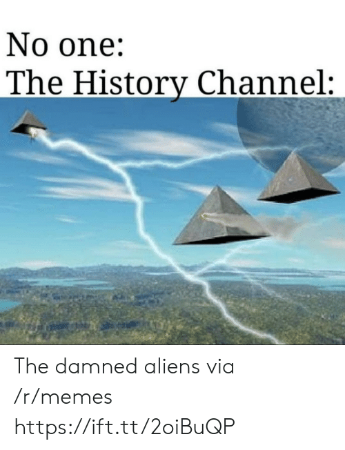 Aliens: No one:  The History Channel: The damned aliens via /r/memes https://ift.tt/2oiBuQP