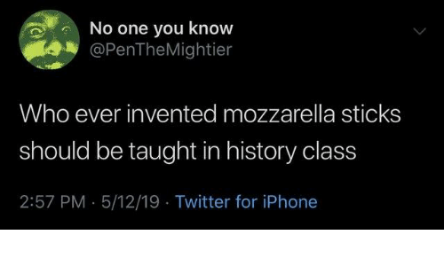 Dank, Iphone, and Twitter: No one you know  @PenTheMightier  Who ever invented mozzarella sticks  should be taught in history class  2:57 PM 5/12/19 Twitter for iPhone