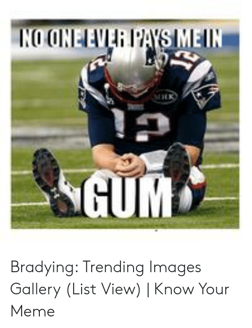 Bradying Meme: NO ONELEVER PAYSIMEIN  GUM Bradying: Trending Images Gallery (List View) | Know Your Meme