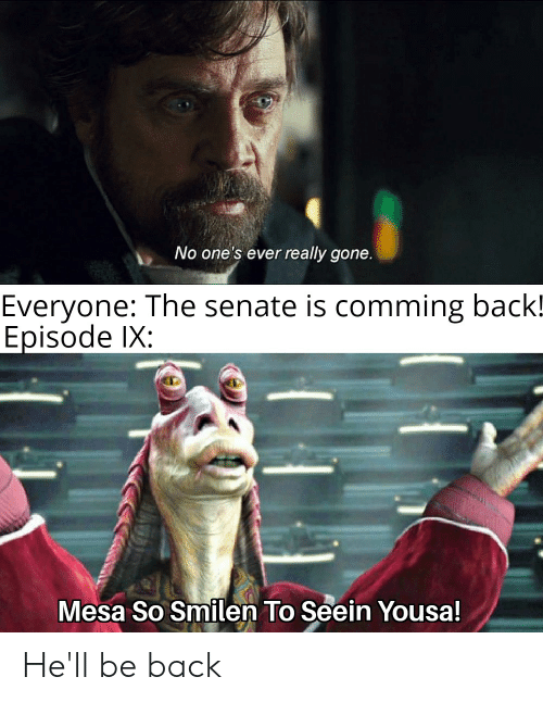 Hell, Back, and Senate: No one's ever really gone.  Everyone: The senate is comming back!  Episode lX:  Mesa So Smilen To Seein Yousa! He'll be back