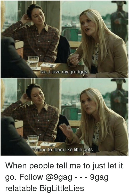 Biglittlelies: No, ove my grudges  +tend to them like little pets. When people tell me to just let it go. Follow @9gag - - - 9gag relatable BigLittleLies