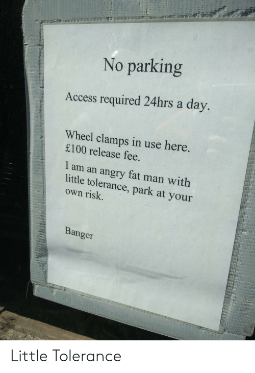 Funny, Access, and Angry: No parking  Access required 24hrs a day.  Wheel clamps in use here  £100 release fee.  I am an angry fat man with  little tolerance, park at your  own risk.  Banger Little Tolerance