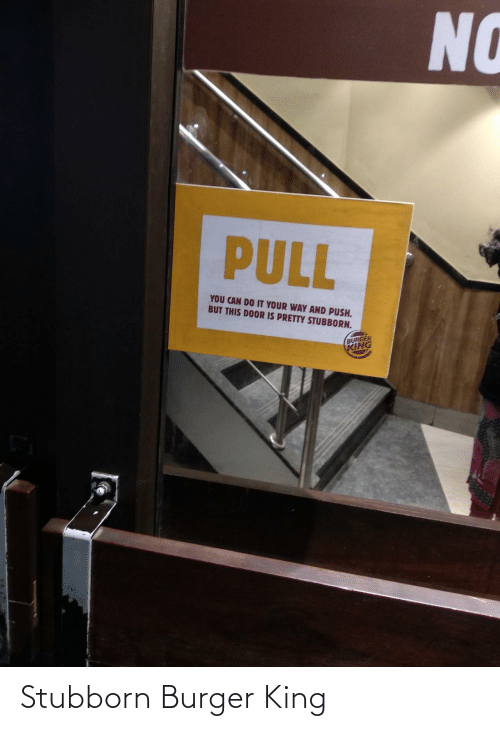 push: NO  PULL  YOU CAN DO IT YOUR WAY AND PUSH.  BUT THIS DOOR IS PRETTY STUBBORN.  BURGER  KING Stubborn Burger King